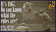 Baseball Rules Banner: It's 1867. Do you know what the rules are? Click here.